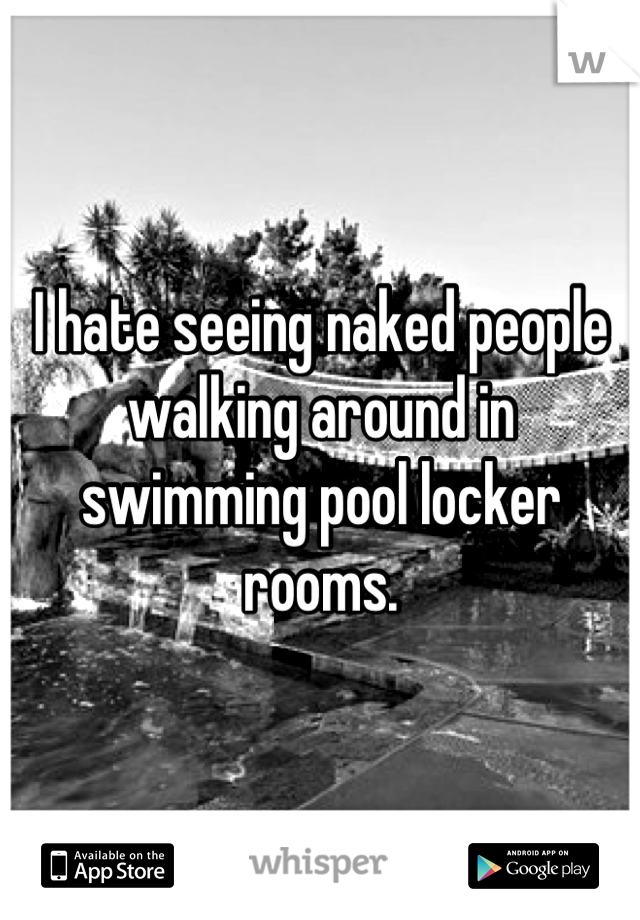 I hate seeing naked people walking around in swimming pool locker rooms.