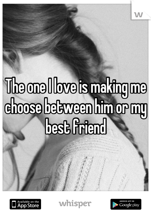The one I love is making me choose between him or my best friend