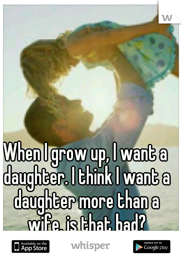 When I grow up, I want a daughter. I think I want a daughter more than a wife, is that bad?