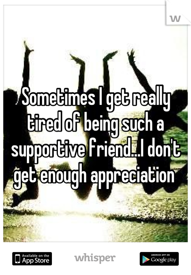 Sometimes I get really tired of being such a supportive friend...I don't get enough appreciation