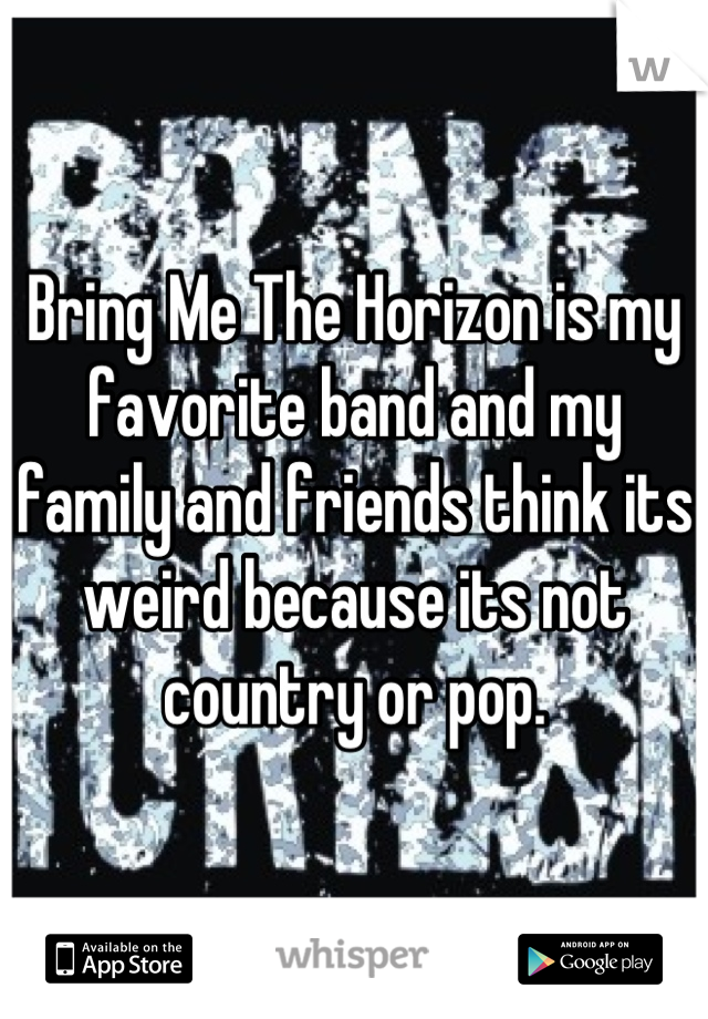 Bring Me The Horizon is my favorite band and my family and friends think its weird because its not country or pop.