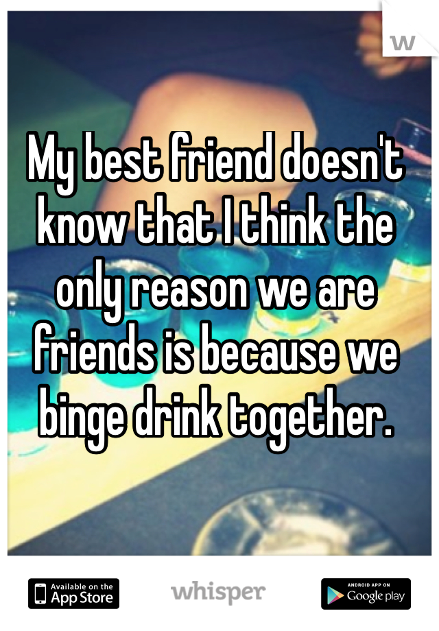 My best friend doesn't know that I think the only reason we are friends is because we binge drink together.