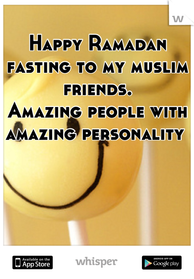 Happy Ramadan fasting to my muslim friends. Amazing people with amazing personality