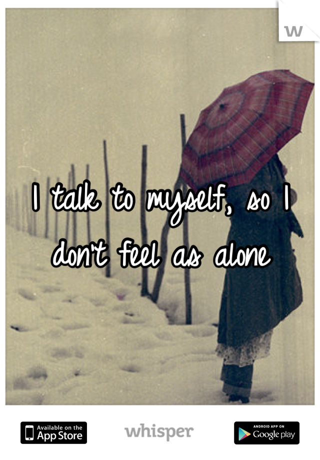 I talk to myself, so I don't feel as alone