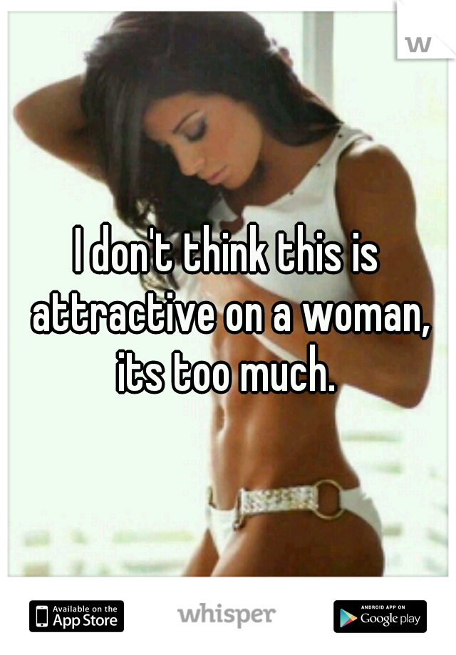 I don't think this is attractive on a woman, its too much.