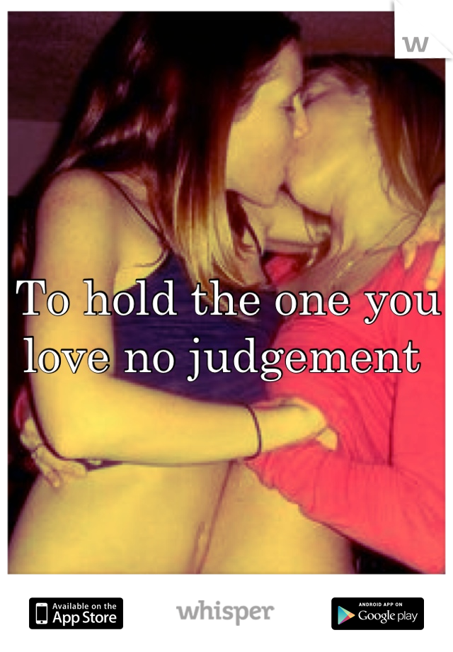 To hold the one you love no judgement