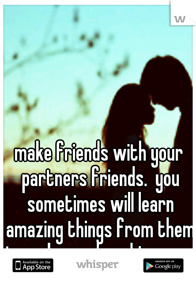 make friends with your partners friends.  you sometimes will learn amazing things from them to make you love him more