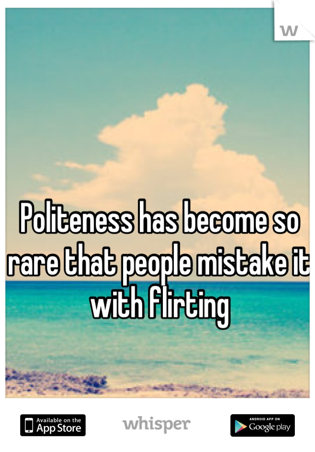 Politeness has become so rare that people mistake it with flirting