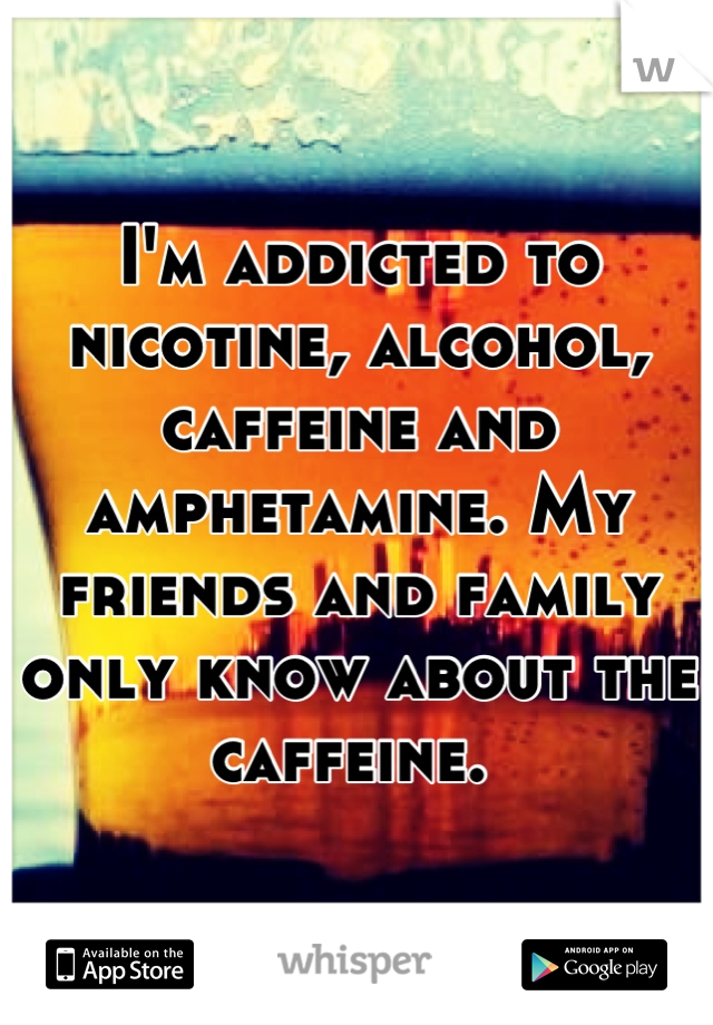 I'm addicted to nicotine, alcohol, caffeine and amphetamine. My friends and family only know about the caffeine.