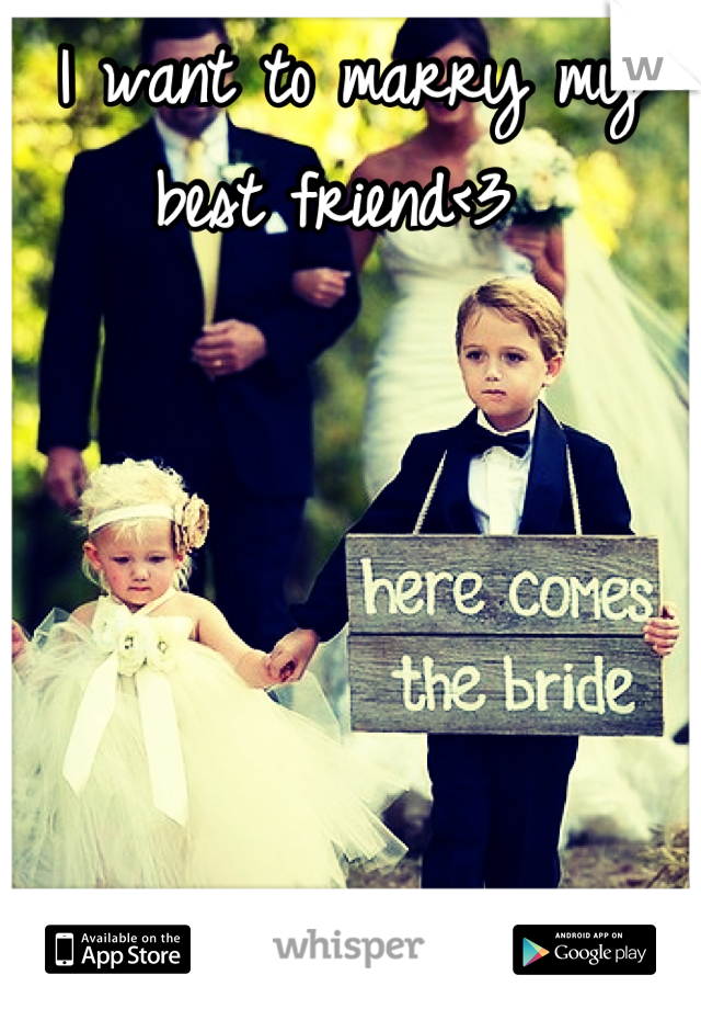 I want to marry my best friend<3
