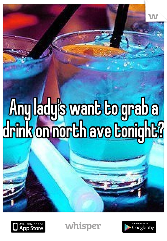 Any lady's want to grab a drink on north ave tonight?