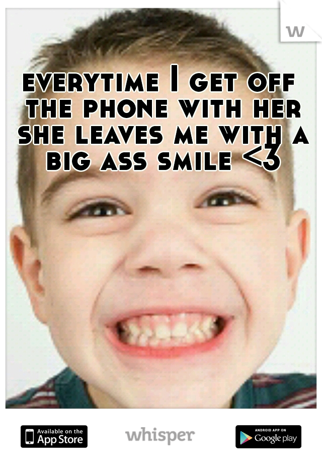 everytime I get off the phone with her she leaves me with a big ass smile <3