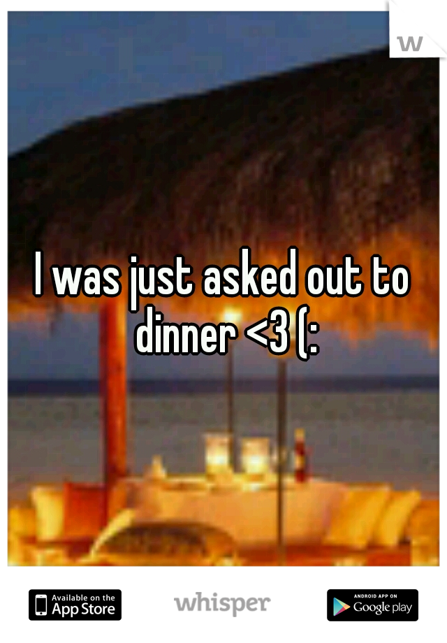I was just asked out to dinner <3 (: