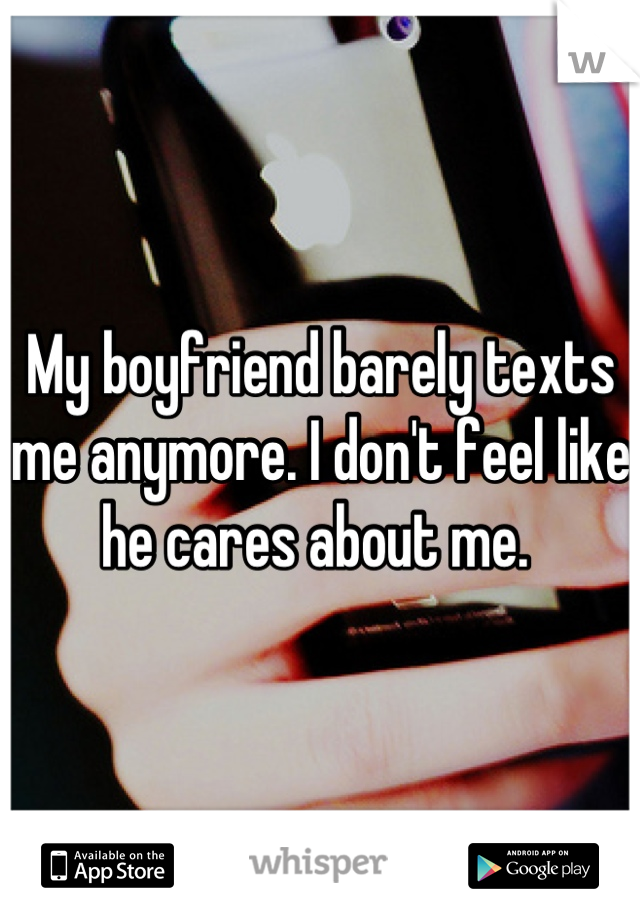 My boyfriend barely texts me anymore. I don't feel like he cares about me.