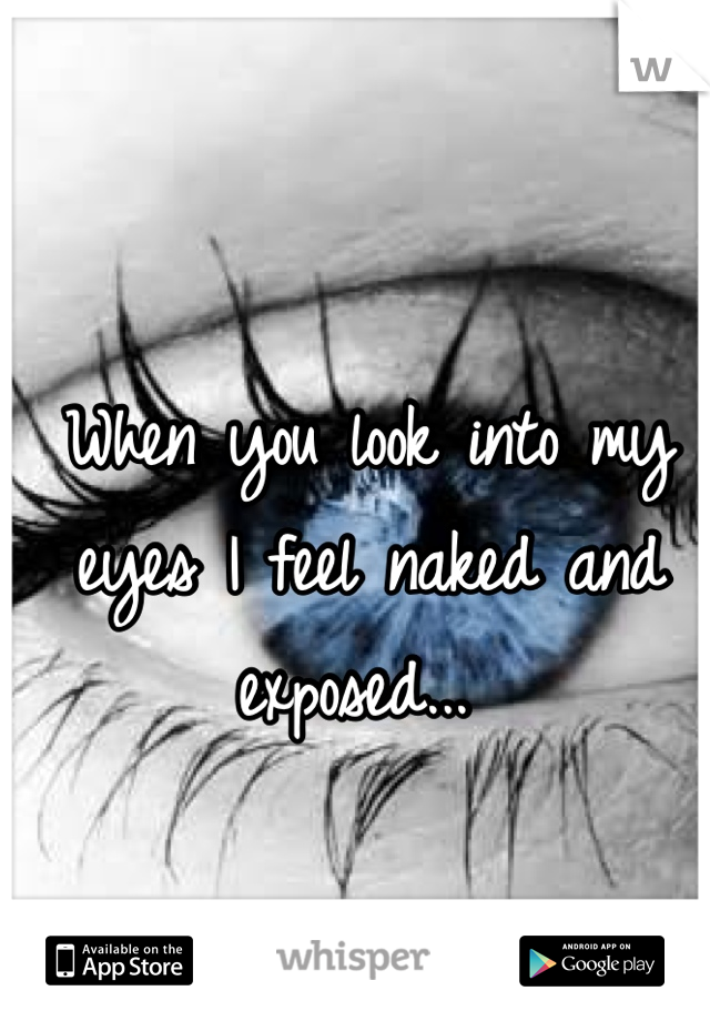 When you look into my eyes I feel naked and exposed...