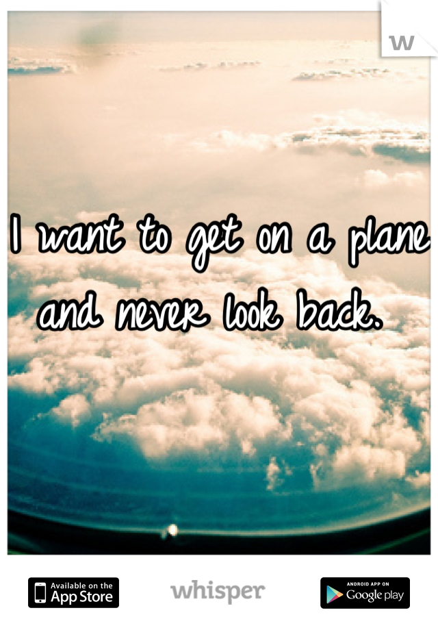 I want to get on a plane and never look back.