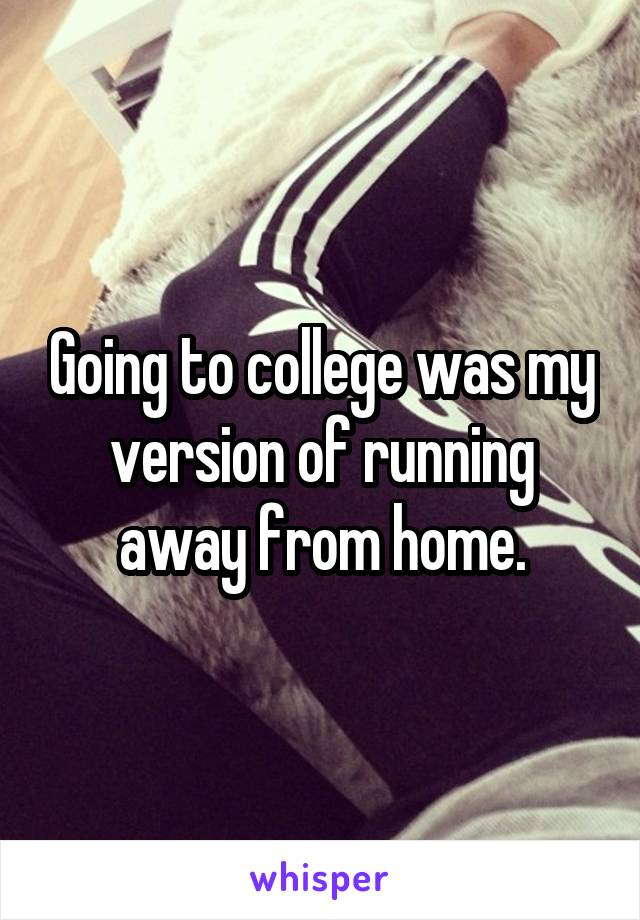 Going to college was my version of running away from home.
