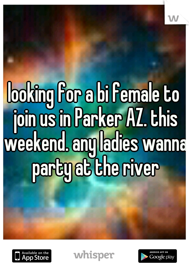 looking for a bi female to join us in Parker AZ. this weekend. any ladies wanna party at the river