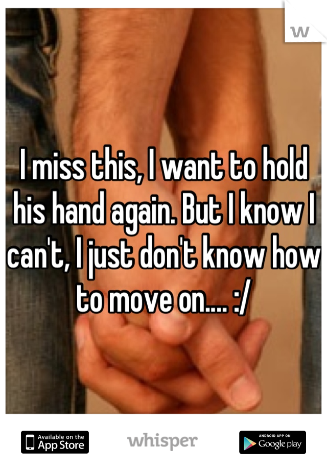 I miss this, I want to hold his hand again. But I know I can't, I just don't know how to move on.... :/
