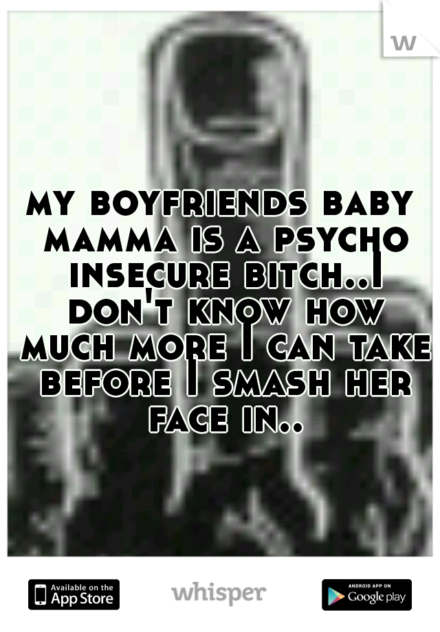 my boyfriends baby mamma is a psycho insecure bitch..I don't know how much more I can take before I smash her face in..