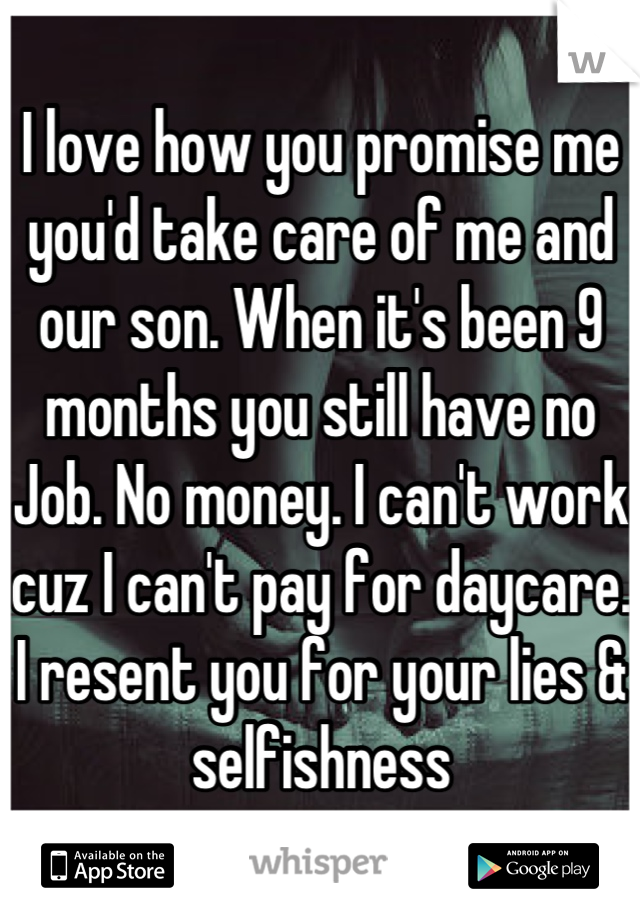 I love how you promise me you'd take care of me and our son. When it's been 9 months you still have no Job. No money. I can't work cuz I can't pay for daycare. I resent you for your lies & selfishness