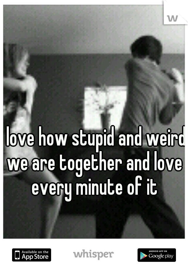 I love how stupid and weird we are together and love every minute of it