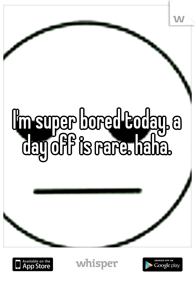 I'm super bored today. a day off is rare. haha.