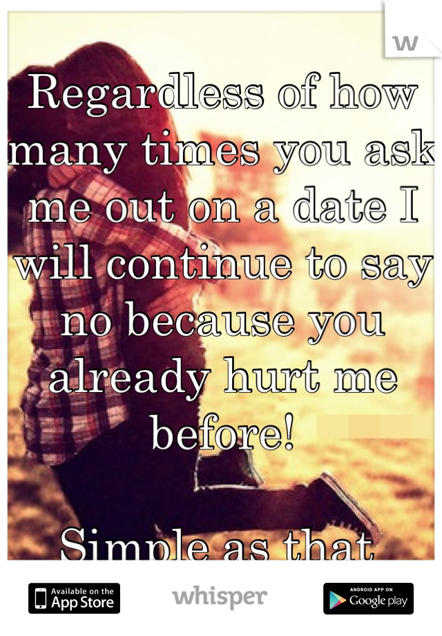 Regardless of how many times you ask me out on a date I will continue to say no because you already hurt me before!  Simple as that