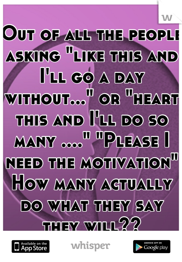 """Out of all the people asking """"like this and I'll go a day without..."""" or """"heart this and I'll do so many ...."""" """"Please I need the motivation"""" How many actually do what they say they will??"""