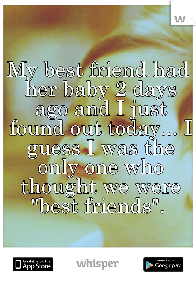 """My best friend had her baby 2 days ago and I just found out today... I guess I was the only one who thought we were """"best friends""""."""