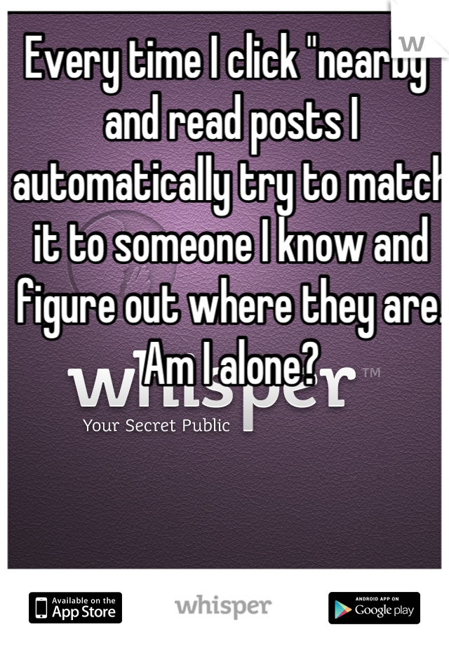 """Every time I click """"nearby"""" and read posts I automatically try to match it to someone I know and figure out where they are. Am I alone?"""