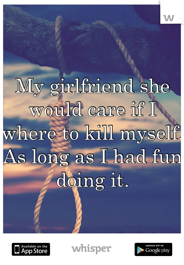 My girlfriend she would care if I where to kill myself. As long as I had fun doing it.