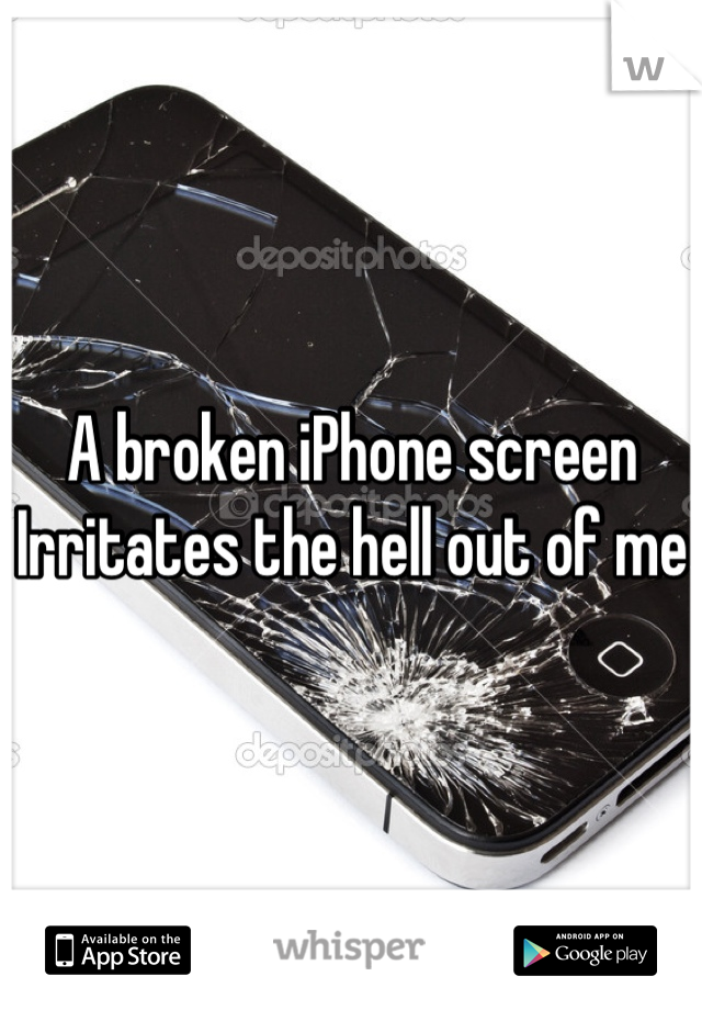 A broken iPhone screen Irritates the hell out of me