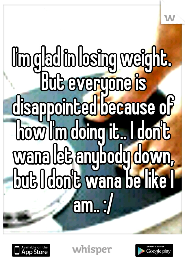 I'm glad in losing weight. But everyone is disappointed because of how I'm doing it.. I don't wana let anybody down, but I don't wana be like I am.. :/