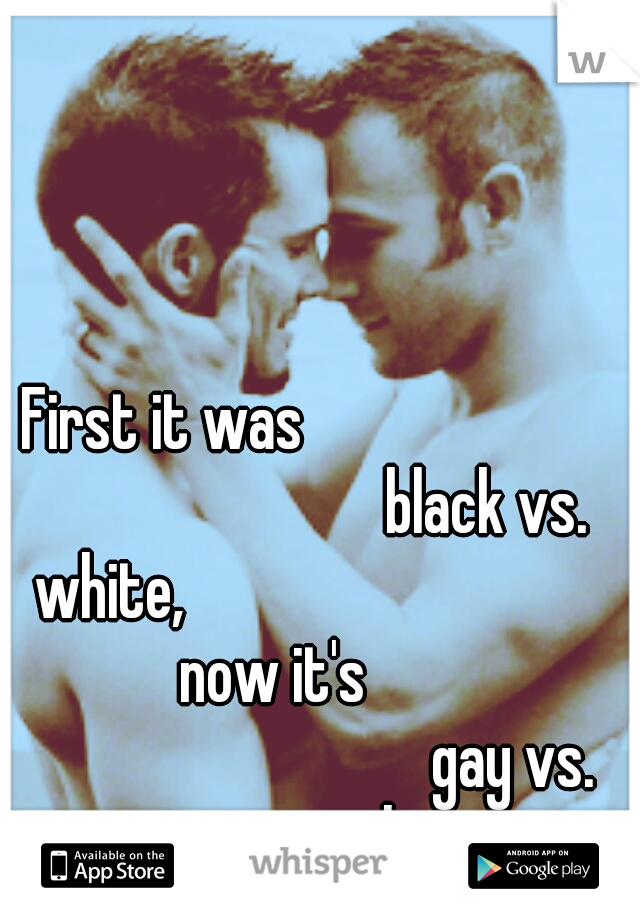 First it was                                                  black vs. white,                                               now it's                                                 gay vs. straight
