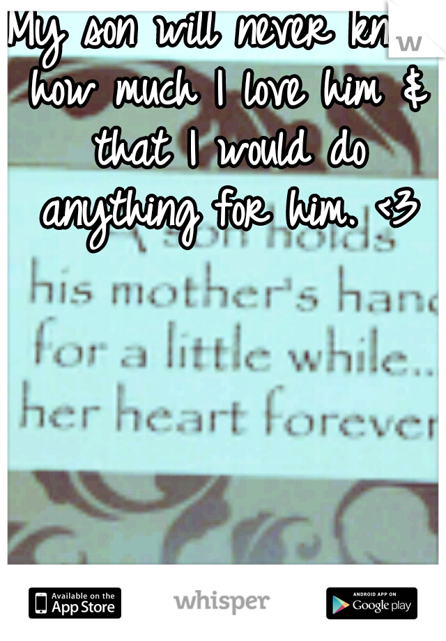 My son will never know how much I love him & that I would do anything for him. <3