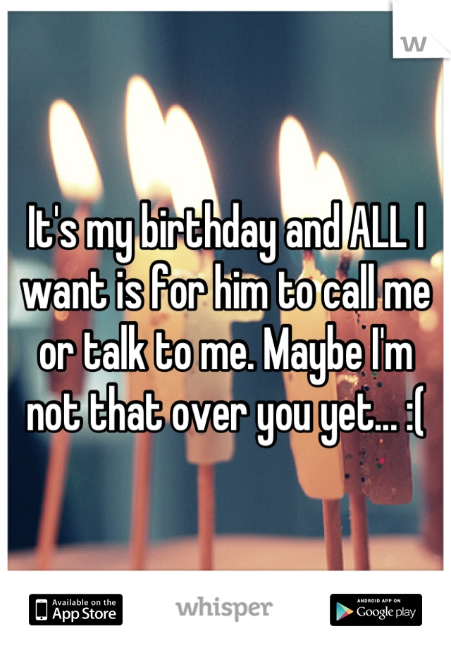 It's my birthday and ALL I want is for him to call me or talk to me. Maybe I'm not that over you yet... :(