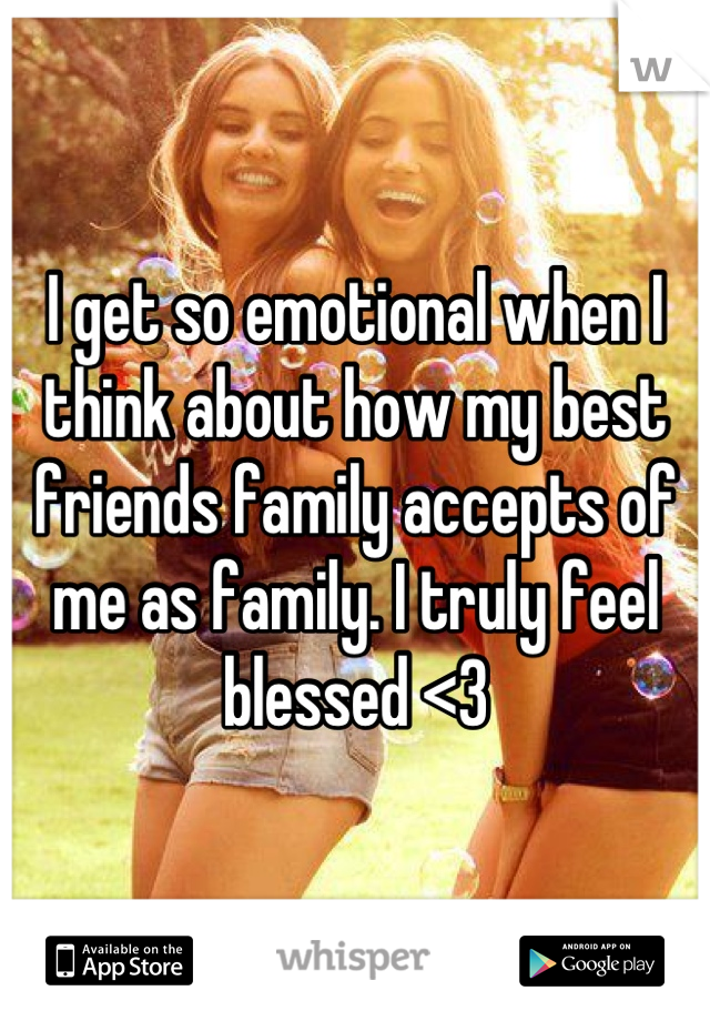 I get so emotional when I think about how my best friends family accepts of me as family. I truly feel blessed <3