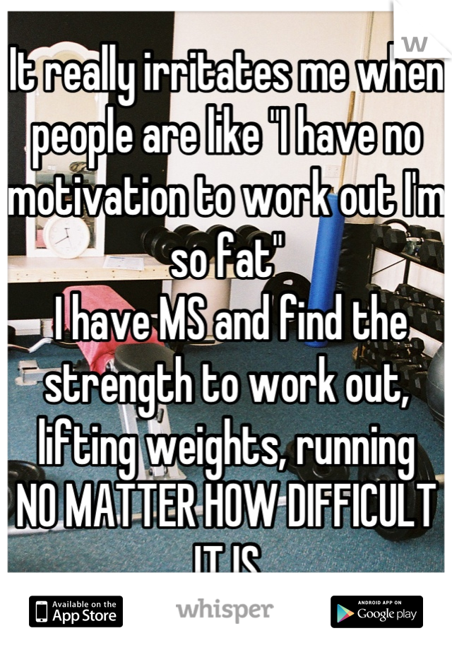 "It really irritates me when people are like ""I have no motivation to work out I'm so fat""  I have MS and find the strength to work out, lifting weights, running NO MATTER HOW DIFFICULT IT IS"