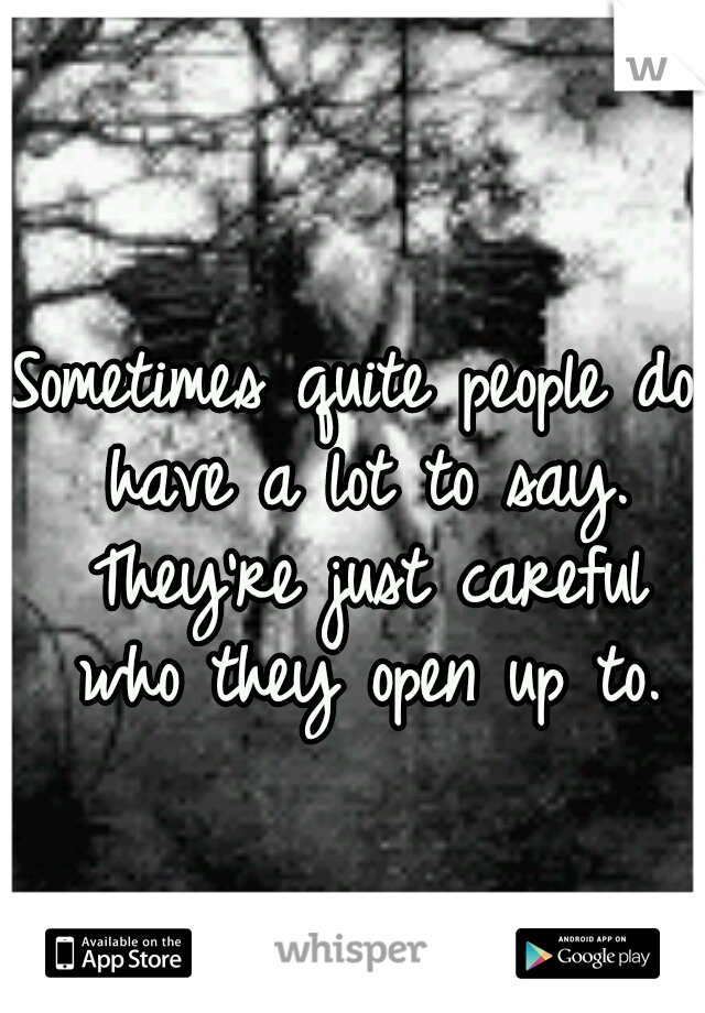 Sometimes quite people do have a lot to say. They're just careful who they open up to.