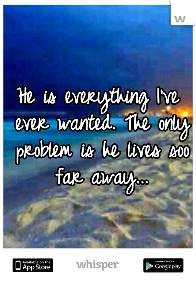 He is everything I've ever wanted. The only problem is he lives soo far away...