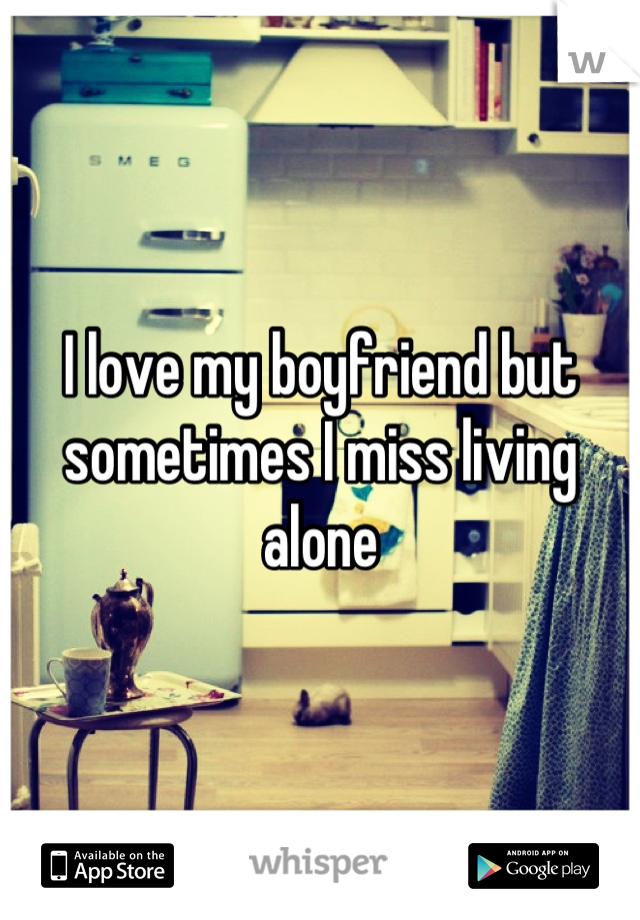 I love my boyfriend but sometimes I miss living alone