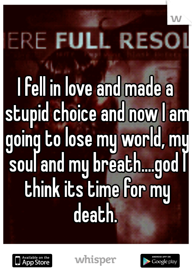 I fell in love and made a stupid choice and now I am going to lose my world, my soul and my breath....god I think its time for my death.