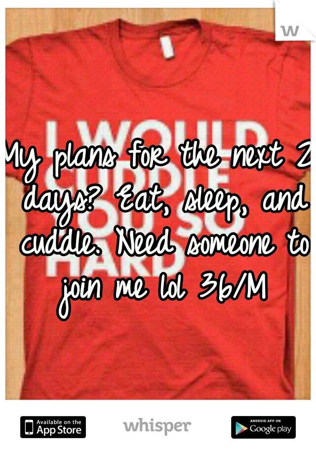 My plans for the next 2 days? Eat, sleep, and cuddle. Need someone to join me lol 36/M
