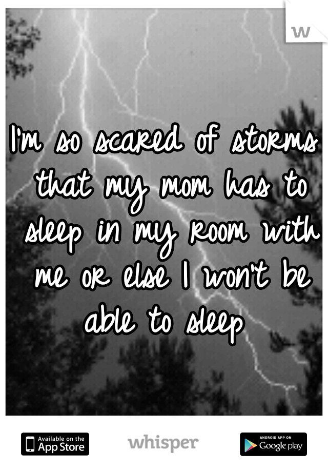 I'm so scared of storms that my mom has to sleep in my room with me or else I won't be able to sleep