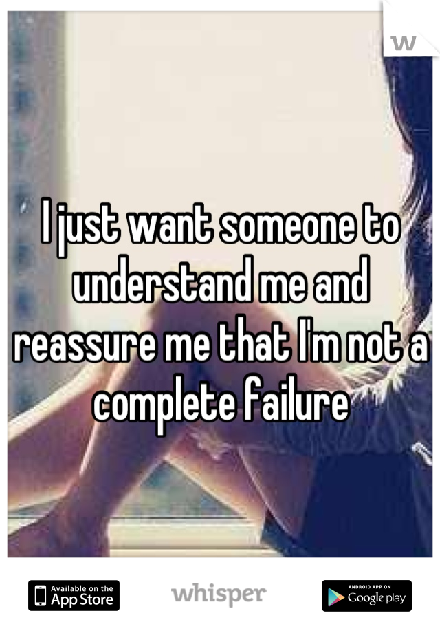 I just want someone to understand me and reassure me that I'm not a complete failure