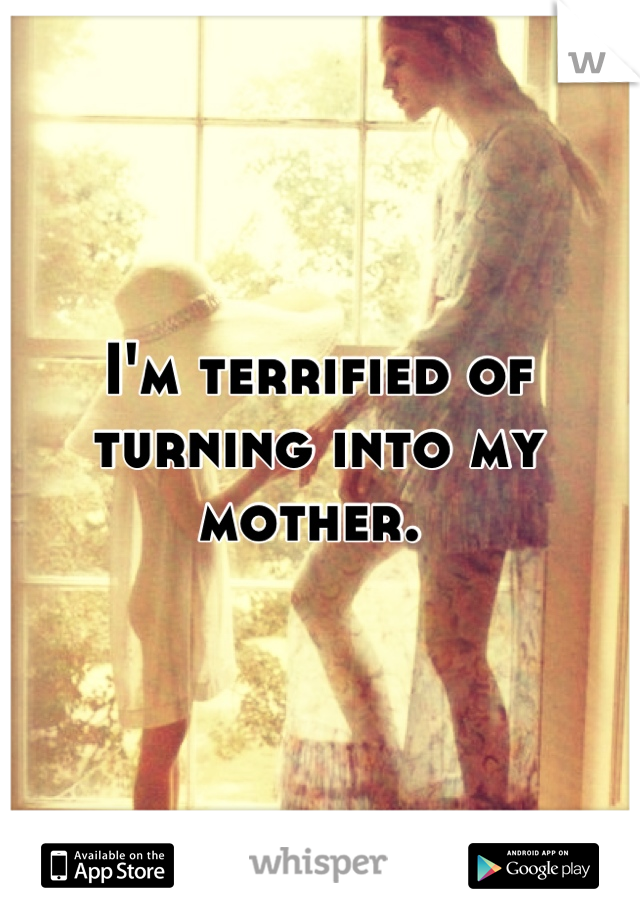I'm terrified of turning into my mother.