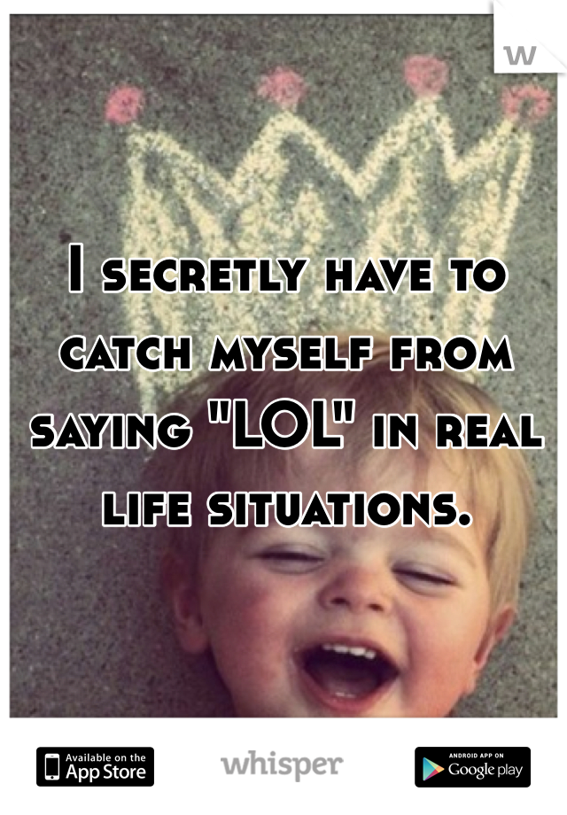 """I secretly have to catch myself from saying """"LOL"""" in real life situations."""