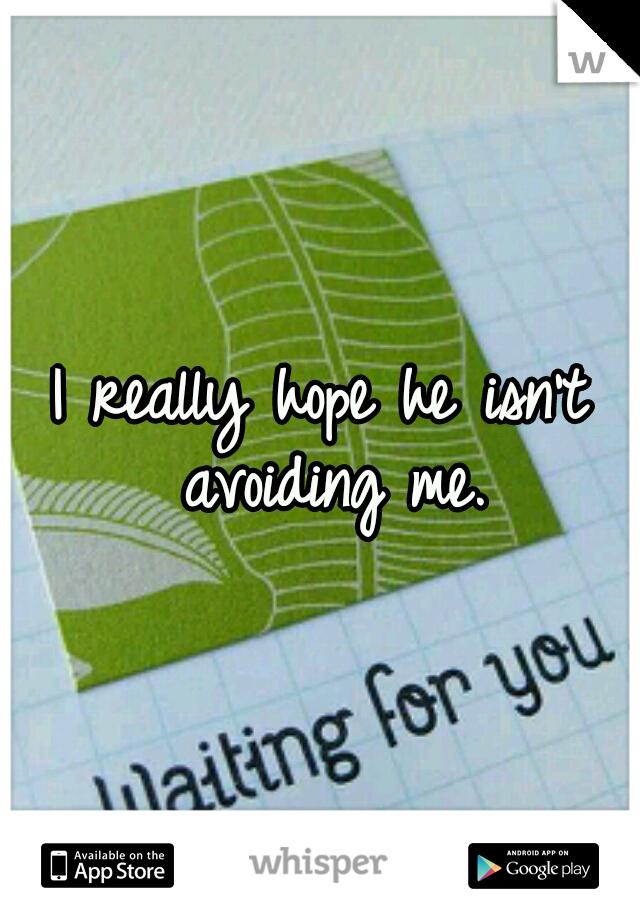 I really hope he isn't avoiding me.
