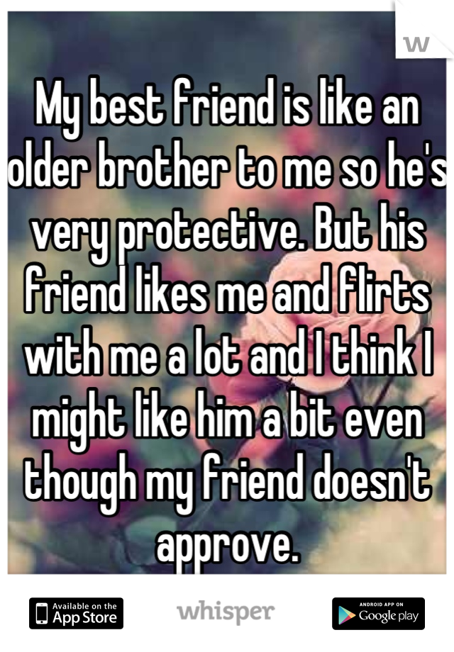 My best friend is like an older brother to me so he's very protective. But his friend likes me and flirts with me a lot and I think I might like him a bit even though my friend doesn't approve. ...